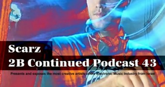 2B Continued Podcast 43 - Scarz - Presents and exposes the most creative artists of the Electronic Music Industry from Israel - Best Israeli Djs